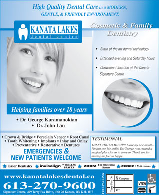 Kanata Lakes Dental Centre (613-270-9600) - Annonce illustrée - High Quality Dental Care in a MODERN, GENTLE, & FRIENDLY ENVIRONMENT. Cosmetic & Family Dentistry State of the art dental technology Extended evening and Saturday hours Convenient location at the Kanata Signature Centre Helping families over 18 years Dr. George Karamanokian Dr. John Lau Crown & Bridge   Porcelain Veneer   Root Canal TESTIMONIAL Tooth Whitening   Implants   Inlay and Onlay THANK Y w mouth... OU SO MUCH!!! I love my ne Preventative   Restorative   Dentures eated a I'm just one big smile! Dr. George, you cr magical place for us to come to. Thank you for EMERGENCIES & .making me feel so happy NEW PATIENTS WELCOME WIRELESS 1 hr Whitening ZOOM 1 Visit crowns CEREC Laser Dentistry BRACES System www.kanatalakesdental.ca Campeau X RKING PA 613-270-9600 rry Fox Dr 417 Te Signature Centre, 499 Terry Fox Drive, Unit 20 Kanata, ON K2L 1H7 FREE