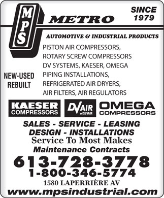 M P S Metro Automotive &amp; Industrial Products (613-699-2435) - Annonce illustr&eacute;e - SINCE 1979 AUTOMOTIVE &amp; INDUSTRIAL PRODUCTS PISTON AIR COMPRESSORS, ROTARY SCREW COMPRESSORS DV SYSTEMS, KAESER, OMEGA PIPING INSTALLATIONS, NEW-USED REFRIGERATED AIR DRYERS, REBUILT AIR FILTERS, AIR REGULATORS SALES - SERVICE - LEASING DESIGN - INSTALLATIONS Service To Most Makes Maintenance Contracts 613-728-3778 1-800-346-5774 1580 LAPERRI&Egrave;RE AV www.mpsindustrial.com  SINCE 1979 AUTOMOTIVE &amp; INDUSTRIAL PRODUCTS PISTON AIR COMPRESSORS, ROTARY SCREW COMPRESSORS DV SYSTEMS, KAESER, OMEGA PIPING INSTALLATIONS, NEW-USED REFRIGERATED AIR DRYERS, REBUILT AIR FILTERS, AIR REGULATORS SALES - SERVICE - LEASING DESIGN - INSTALLATIONS Service To Most Makes Maintenance Contracts 613-728-3778 1-800-346-5774 1580 LAPERRI&Egrave;RE AV www.mpsindustrial.com  SINCE 1979 AUTOMOTIVE &amp; INDUSTRIAL PRODUCTS PISTON AIR COMPRESSORS, ROTARY SCREW COMPRESSORS DV SYSTEMS, KAESER, OMEGA PIPING INSTALLATIONS, NEW-USED REFRIGERATED AIR DRYERS, REBUILT AIR FILTERS, AIR REGULATORS SALES - SERVICE - LEASING DESIGN - INSTALLATIONS Service To Most Makes Maintenance Contracts 613-728-3778 1-800-346-5774 1580 LAPERRI&Egrave;RE AV www.mpsindustrial.com