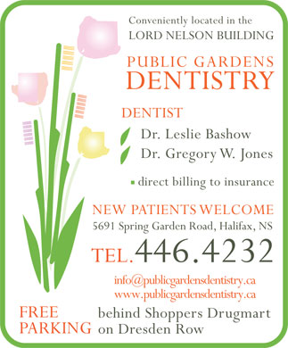Public Gardens Dentistry Inc (902-446-4232) - Display Ad - Conveniently located in the LORD NELSON BUILDING PUBLIC GARDENS DENTISTRY DENTIST Dr. Leslie Bashow Dr. Gregory W. Jones direct billing to insurance NEW PATIENTS WELCOME 5691 Spring Garden Road, Halifax, NS TEL.446.4232 info@publicgardensdentistry.ca www.publicgardensdentistry.ca FREE behind Shoppers Drugmart PARKING on Dresden Row
