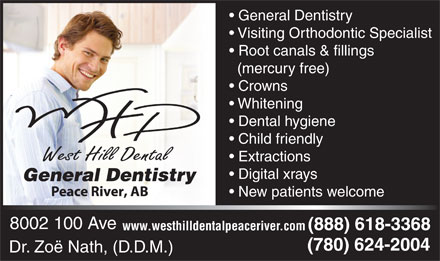 West Hill Dental (780-624-2004) - Annonce illustrée - General Dentistry Visiting Orthodontic Specialist Root canals & fillings (mercury free) Crowns Whitening Dental hygiene Child friendly Extractions Digital xrays General Dentistry New patients welcome 8002 100 Ave (888) 618-3368 www.westhilldentalpeaceriver.com (780) 624-2004 Dr. Zoë Nath, (D.D.M.)