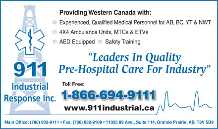 911 Industrial Response Inc (780-933-9111) - Annonce illustrée - Providing Western Canada with: Experienced, Qualified Medical Personnel for AB, BC, YT & NWT 4X4 Ambulance Units, MTCs & ETVs AED Equipped       Safety Training Leaders In Quality Pre-Hospital Care For Industry Toll Free: Industrial 1-866-694-9111-866-694-9 Response Inc. www.911industrial.ca91ind trial. Main Office: (780) 933-9111   Fax: (780) 832-9109   11025 89 Ave., Suite 114, Grande Prairie, AB  T8V 5B9