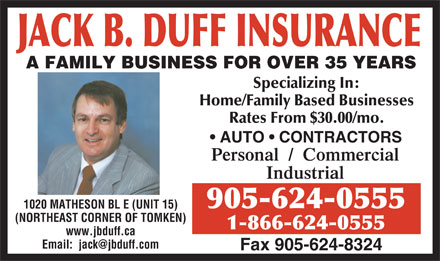 Duff Jack B (905-624-0555) - Annonce illustrée - A FAMILY BUSINESS FOR OVER 35 YEARS Specializing In: Home/Family Based Businesses Rates From $30.00/mo. AUTO   CONTRACTORS Personal  /  Commercial Industrial 905-624-0555 1020 MATHESON BL E (UNIT 15) (NORTHEAST CORNER OF TOMKEN) 1-866-624-0555 www.jbduff.ca Email:  jack@jbduff.com Fax 905-624-8324