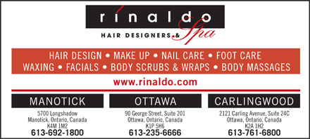 Rinaldo Hair Designers &amp; Spa (613-235-6666) - Annonce illustr&eacute;e - HAIR DESIGN   MAKE UP   NAIL CARE   FOOT CARE WAXING   FACIALS   BODY SCRUBS &amp; WRAPS   BODY MASSAGES www.rinaldo.com OTTAWA CARLINGWOODMANOTICK 90 George Street, Suite 201 2121 Carling Avenue, Suite 24C5700 Longshadow Ottawa, Ontario, Canada Ottawa, Ontario, CanadaManotick, Ontario, Canada K1P 5H6 K2A 1H2K4M 1M2 613-235-6666 613-761-6800613-692-1800  HAIR DESIGN   MAKE UP   NAIL CARE   FOOT CARE WAXING   FACIALS   BODY SCRUBS &amp; WRAPS   BODY MASSAGES www.rinaldo.com OTTAWA CARLINGWOODMANOTICK 90 George Street, Suite 201 2121 Carling Avenue, Suite 24C5700 Longshadow Ottawa, Ontario, Canada Ottawa, Ontario, CanadaManotick, Ontario, Canada K1P 5H6 K2A 1H2K4M 1M2 613-235-6666 613-761-6800613-692-1800