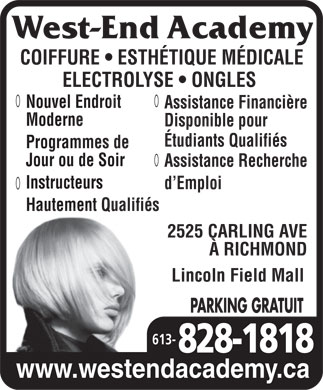 West End Academy (613-828-1818) - Display Ad - COIFFURE   ESTH&Eacute;TIQUE M&Eacute;DICALE ELECTROLYSE   ONGLES New ModernNouvel Endroit Assistance Financi&egrave;re FacilityModerne Disponible pour &Eacute;tudiants Qualifi&eacute;s Days orProgrammes de evenings programsJour ou de Soir Assistance Recherche Highly QualifiedInstructeurs d Emploi Instructors Hautement Qualifi&eacute;s 2525 CARLING AVE &Agrave; RICHMOND Lincoln Field Mall PARKING GRATUIT 613- www.westendacademy.ca
