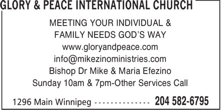 Glory & Peace International Church (204-582-6795) - Display Ad - MEETING YOUR INDIVIDUAL & FAMILY NEEDS GOD'S WAY www.gloryandpeace.com info@mikezinoministries.com Bishop Dr Mike & Maria Efezino Sunday 10am & 7pm-Other Services Call  MEETING YOUR INDIVIDUAL & FAMILY NEEDS GOD'S WAY www.gloryandpeace.com info@mikezinoministries.com Bishop Dr Mike & Maria Efezino Sunday 10am & 7pm-Other Services Call