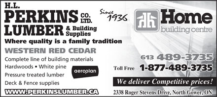 H.L. Perkins Co. Lumber & Building Supplies (613-489-3735) - Display Ad - H.L. CO. PERKINS LTD. & Building LUMBER Supplies Where quality is a family tradition WESTERN RED CEDAR 613 489-3735 Complete line of building materials Hardwoods   White pine Toll Free 1-877-489-3735 Pressure treated lumber We deliver Competitive prices! Deck & Fence supplies WWW.PERKINSLUMBER.CA 2338 Roger Stevens Drive, North Gower, ON