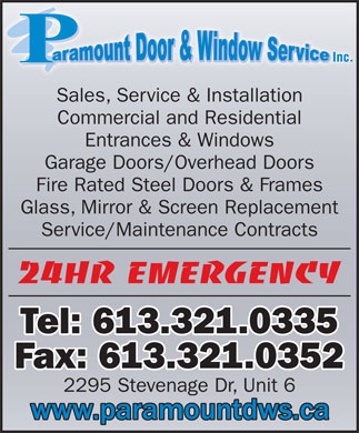 Paramount Door & Window Service (613-321-0335) - Annonce illustrée - Sales, Service & Installation Commercial and Residential Entrances & Windows Garage Doors/Overhead Doors Fire Rated Steel Doors & Frames Glass, Mirror & Screen Replacement Service/Maintenance Contracts 24hr Emergency Tel: 613.321.0335 Fax: 613.321.0352 2295 Stevenage Dr, Unit 6  Sales, Service & Installation Commercial and Residential Entrances & Windows Garage Doors/Overhead Doors Fire Rated Steel Doors & Frames Glass, Mirror & Screen Replacement Service/Maintenance Contracts 24hr Emergency Tel: 613.321.0335 Fax: 613.321.0352 2295 Stevenage Dr, Unit 6  Sales, Service & Installation Commercial and Residential Entrances & Windows Garage Doors/Overhead Doors Fire Rated Steel Doors & Frames Glass, Mirror & Screen Replacement Service/Maintenance Contracts 24hr Emergency Tel: 613.321.0335 Fax: 613.321.0352 2295 Stevenage Dr, Unit 6