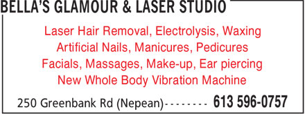 BELLA'S GLAMOUR & LASER STUDIO (613-596-0757) - Display Ad - Laser Hair Removal, Electrolysis, Waxing Artificial Nails, Manicures, Pedicures Facials, Massages, Make-up, Ear piercing New Whole Body Vibration Machine  Laser Hair Removal, Electrolysis, Waxing Artificial Nails, Manicures, Pedicures Facials, Massages, Make-up, Ear piercing New Whole Body Vibration Machine  Laser Hair Removal, Electrolysis, Waxing Artificial Nails, Manicures, Pedicures Facials, Massages, Make-up, Ear piercing New Whole Body Vibration Machine  Laser Hair Removal, Electrolysis, Waxing Artificial Nails, Manicures, Pedicures Facials, Massages, Make-up, Ear piercing New Whole Body Vibration Machine