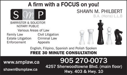 Shawn M Philbert Barrister,Solicitor, Notary Public (905-270-0073) - Annonce illustrée - A firm with a FOCUS on you! SHAWN M. PHILBERT B.A. (Hons) L.L.B BARRISTER & SOLICITOR NOTARY PUBLIC Various Areas of Law Family Law Civil Litigation Estate Litigation Criminal Law Enforcement Appeals English, Filipino, Spanish and Polish Spoken FREE 30 MINUTE CONSULTATION