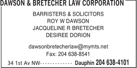 Dawson & Bretecher Law Corporation (204-638-4101) - Annonce illustrée - ROY W DAWSON JACQUELINE R BRETECHER DESIREE DORION Fax: 204 638-8541 BARRISTERS & SOLICITORS BARRISTERS & SOLICITORS ROY W DAWSON JACQUELINE R BRETECHER DESIREE DORION Fax: 204 638-8541