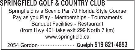 Springfield Golf & Country Club (519-821-4653) - Display Ad - Springfield is a Scenic Par 70 Florida Style Course Pay as you Play - Memberships - Tournaments Banquet Facilities - Restaurant (from Hwy 401 take exit 299 North 7 km) www.springfield.ca