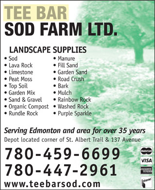 Tee Bar Sod Farms Ltd (780-447-2961) - Display Ad - TEE BAR SOD FARM LTD. LANDSCAPE SUPPLIES Manure  Sod Fill Sand  Lava Rock Garden Sand  Limestone Road Crush  Peat Moss Bark  Top Soil Mulch  Garden Mix Rainbow Rock  Sand & Gravel Washed Rock  Organic Compost Purple Sparkle  Rundle Rock Serving Edmonton and area for over 35 years Depot located corner of St. Albert Trail & 137 Avenue 780-459-6699 780-447-2961 www.teebarsod.com