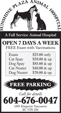 Sunshine Plaza Animal Hospital (604-676-0047) - Annonce illustr&eacute;e - A Full Service Animal Hospital OPEN 7 DAYS A WEEK FREE Exam with Vaccinations Exam $25.00 only Cat Spay $50.00 &amp; up Dog Spay $85.00 &amp; up Cat Neuter $40.00 &amp; up Dog Neuter $70.00 &amp; up FREE PARKING Call for details 604-676-0047 1691 Kingsway Vancouver BC V5N 2S2