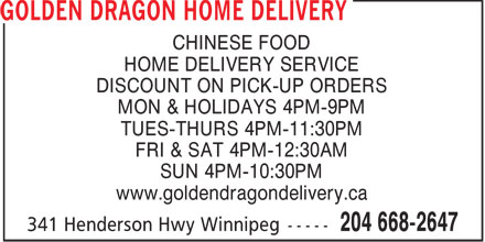 Golden Dragon Home Delivery (204-668-2648) - Annonce illustr&eacute;e - CHINESE FOOD HOME DELIVERY SERVICE DISCOUNT ON PICK-UP ORDERS MON &amp; HOLIDAYS 4PM-9PM TUES-THURS 4PM-11:30PM FRI &amp; SAT 4PM-12:30AM SUN 4PM-10:30PM www.goldendragondelivery.ca