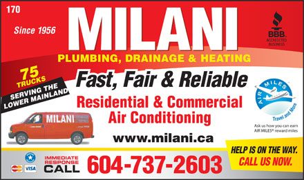 Milani Plumbing Drainage & Heating (604-737-2603) - Annonce illustrée - 170 Since 1956 PLUMBING, DRAINAGE & HEATING 75 TRUCKSSERVING THE Fast, Fair & Reliable Residential & Commercial LOWER MAINLAND Air Conditioning Ask us how you can earn AIR MILES  reward miles www.milani.ca HELP IS ON THE WAY. IMMEDIATE RESPONSE CALL US NOW. CALL 604-737-2603 170 Since 1956 PLUMBING, DRAINAGE & HEATING 75 TRUCKSSERVING THE Fast, Fair & Reliable Residential & Commercial LOWER MAINLAND Air Conditioning Ask us how you can earn AIR MILES  reward miles www.milani.ca HELP IS ON THE WAY. IMMEDIATE RESPONSE CALL US NOW. CALL 604-737-2603