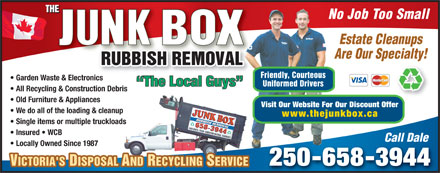 Junk Box The (250-658-3944) - Annonce illustrée - No Job Too Small Estate Cleanups Are Our Specialty! Friendly, Courteous Garden Waste & Electronicsnic The Local Guys Uniformed Drivers All Recycling & Construction Debris Old Furniture & Appliances Visit Our Website For Our Discount Offer We do all of the loading & cleanup www.thejunkbox.ca Single items or multiple truckloads Insured   WCB Call Dale Locally Owned Since 1987 250-658-3944 VICTORIA'S DISPOSAL AND RECYCLING SERVICEVICTORIA'S DISPOSAL AND RECYCLING SERVICE