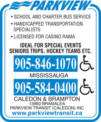 Parkview Transit Caledon Inc (905-846-1070) - Display Ad - SCHOOL AND CHARTER BUS SERVICE HANDICAPPED TRANSPORTATION SPECIALISTS LICENSED FOR CASINO RAMA IDEAL FOR SPECIAL EVENTS SENIORS TRIPS, HOCKEY TEAMS ETC. MISSISSAUGA CALEDON &amp; BRAMPTON 13960 BRAMALEA PARKVIEW TRANSIT (CALEDON) INC www.parkviewtransit.ca