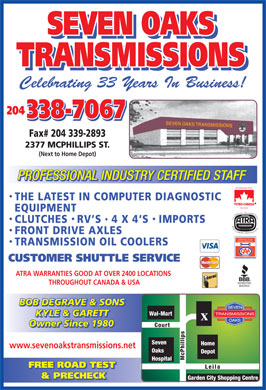 Seven Oaks Transmissions (204-338-7067) - Display Ad - SEVEN OAKS TRANSMISSIONS Celebrating 33 Years In Business! 204 338-7067 SEVEN OAKS TRANSMISSIONS Fax# 204 339-2893 2377 MCPHILLIPS ST. (Next to Home Depot) SEVEN OAKS TRANSMISSIONS Celebrating 33 Years In Business! 204 338-7067 SEVEN OAKS TRANSMISSIONS Fax# 204 339-2893 2377 MCPHILLIPS ST. (Next to Home Depot) PROFESSIONAL INDUSTRY CERTIFIED STAFF ROTREATED THE LATEST IN COMPUTER DIAGNOSTIC FLUIDS EQUIPMENT AUTOMATIC TRANSMISSION REBUILDERS ASSOCIATION HYD CLUTCHES RV S  4 X 4`S IMPORTS FRONT DRIVE AXLES APPROVED AUTO REPAIR SERVICES TRANSMISSION OIL COOLERS CUSTOMER SHUTTLE SERVICE ATRA WARRANTIES GOOD AT OVER 2400 LOCATIONS THROUGHOUT CANADA & USA BOB DEGRAVE & SONS KYLE & GARETT Owner Since 1980 www.sevenoakstransmissions.net FREE ROAD TEST & PRECHECK PROFESSIONAL INDUSTRY CERTIFIED STAFF ROTREATED THE LATEST IN COMPUTER DIAGNOSTIC FLUIDS EQUIPMENT AUTOMATIC TRANSMISSION REBUILDERS ASSOCIATION HYD CLUTCHES RV S  4 X 4`S IMPORTS FRONT DRIVE AXLES APPROVED AUTO REPAIR SERVICES TRANSMISSION OIL COOLERS CUSTOMER SHUTTLE SERVICE ATRA WARRANTIES GOOD AT OVER 2400 LOCATIONS THROUGHOUT CANADA & USA BOB DEGRAVE & SONS KYLE & GARETT Owner Since 1980 www.sevenoakstransmissions.net FREE ROAD TEST & PRECHECK