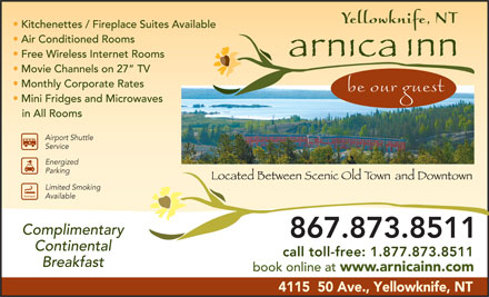 Arnica Inn (867-873-8511) - Display Ad - Breakfast book online at call toll-free: 1.877.873.8511 www.arnicainn.com 4115  50 Ave., Yellowknife, NT Kitchenettes / Fireplace Suites Available Air Conditioned Rooms Free Wireless Internet Rooms Movie Channels on 27  TV Monthly Corporate Rates Mini Fridges and Microwaves in All Rooms Airport Shuttle Service Energized Parking Limited Smoking limited Available Complimentary 867.873.8511 Continental