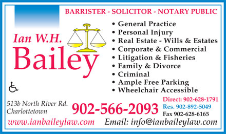 Bailey Ian W H (902-566-2093) - Annonce illustrée - Wheelchair Accessible Direct: 902-628-1791 513b North River Rd. Res. 902-892-5049 Charlottetown 902-566-2093 Fax 902-628-6165 www.ianbaileylaw.com BARRISTER - SOLICITOR - NOTARY PUBLIC General Practice Personal Injury Real Estate - Wills & Estates Corporate & Commercial Litigation & Fisheries Family & Divorce Criminal Ample Free Parking Wheelchair Accessible Direct: 902-628-1791 513b North River Rd. Res. 902-892-5049 Charlottetown 902-566-2093 Fax 902-628-6165 www.ianbaileylaw.com BARRISTER - SOLICITOR - NOTARY PUBLIC General Practice Personal Injury Real Estate - Wills & Estates Corporate & Commercial Litigation & Fisheries Family & Divorce Criminal Ample Free Parking