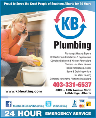 K B Heating & Air Conditioning Ltd (403-332-6266) - Display Ad - Hot Water Heating Complete New Home Plumbing Installations 403-331-6537 3020 - 16th Avenue North www.kbheating.com Lethbridge, Alberta Proud to Serve the Great People of Southern Alberta for 30 Years Plumbing Plumbing & Heating Experts Hot Water Tank Installations & Replacement Complete Bathroom & Kitchen Renovations Tankless Hot Water Heaters Boiler Installation & Repair facebook.com/kbheating @kbheating EMERGENCYSERVICE 24 HOUR Sewer & Drain Inspections