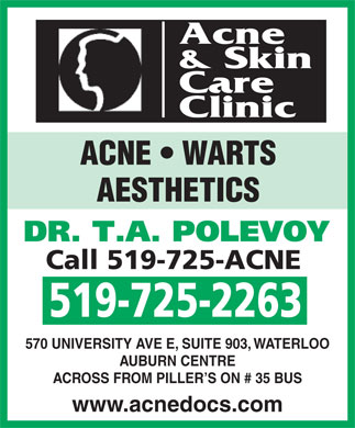 Acne and Skin Care Clinic (519-725-2263) - Display Ad - Acne & Skin Care Clinic ACNE   WARTS AESTHETICS DR. T.A. POLEVOY Call 519-725-ACNE 519-725-2263 570 UNIVERSITY AVE E, SUITE 903, WATERLOO AUBURN CENTRE ACROSS FROM PILLER S ON # 35 BUS www.acnedocs.com