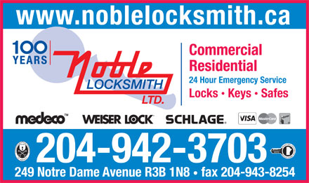 Noble Locksmith Ltd (204-942-3703) - Display Ad - www.noblelocksmith.ca Commercial Residential 24 Hour Emergency Service Locks  Keys  Safes 204-942-3703 www.noblelocksmith.ca Commercial Residential 24 Hour Emergency Service Locks  Keys  Safes 204-942-3703 249 Notre Dame Avenue R3B 1N8 fax 204-943-8254 249 Notre Dame Avenue R3B 1N8 fax 204-943-8254