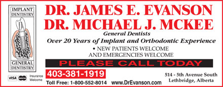 Evanson James Dr (403-381-1919) - Annonce illustrée - DR. JAMES E. EVANSON DR. MICHAEL J. MCKEE General Dentists Over 20 Years of Implant and Orthodontic Experience 403-381-1919 www.DrEvanson.com