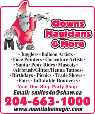 Clowns Magicians &amp; More (204-663-1000) - Annonce illustr&eacute;e - Clowns Magicians &amp; More Jugglers Balloon Artists Caricature Artists Face Painters SantaPony RidesMascots Airbrush/Glitter/Henna Tattoos Picnics Birthdays Trade Shows Fairs Inflatable Bouncers Your One Stop Party Shop Email: smiles4u@shaw.ca 204-663-1000 www.manitobamagic.com