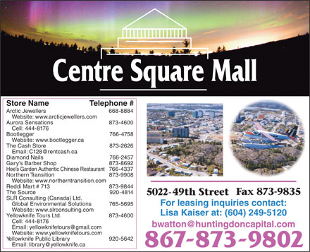 Centre Square (867-873-9802) - Display Ad - Website: www.bootlegger.ca The Cash Store 873-2626 Email: C128@rentcash.ca Diamond Nails 766-2457 Gary's Barber Shop 873-8692 Hee s Garden Authentic Chinese Restaurant 766-4337 Northern Transition 873-9908 Website: www.northerntransition.com 873-4600 Cell: 444-8176 Bootlegger 766-4758 Reddi Mart # 713 873-9844 The Source 920-4814 SLR Consulting (Canada) Ltd. Global Environmental Solutions 765-5695 For leasing inquiries contact: Website: www.slrconsulting.com Store Name Telephone # Arctic Jewellers 668-8884 Website: www.arcticjewellers.com Aurora Sensations Yellowknife Tours Ltd. 873-4600 Cell: 444-8176 bwatton@huntingdoncapital.com Email: yellowknifetours@gmail.com Website: www.yellowknifetours.com Yellowknife Public Library 920-5642 Email: library@yellowknife.ca Lisa Kaiser at: (604) 249-5120