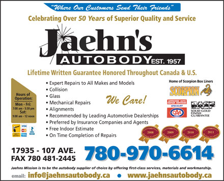Jaehn's Autobody Shop Ltd (780-401-1945) - Annonce illustrée - Where Our Customers Send Their Friends Celebrating Over 50 Years of Superior Quality and Service Lifetime Written Guarantee Honored Throughout Canada & U.S. Home of Scorpion Box Liners Expert Repairs to All Makes and Models Collision Hours of Glass Operation: We Care! Mechanical Repairs Mon - Fri: 7:00 am - 5:30 pm Alignments Sat: 9:00 am - 12 noon Recommended by Leading Automotive Dealerships Preferred by Insurance Companies and Agentsgents Free Indoor Estimate 2011 2010 On Time Completion of Repairs 17935 - 107 AVE. 780-970-6614780-970-6614 FAX 780 481-2445 Jaehns Mission is to be the autobody supplier of choice by offering first-class services, materials and workmanship. www.jaehnsautobody.ca email: info@jaehnsautobody.ca