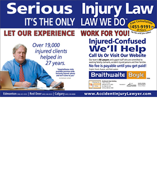 Braithwaite Boyle Accident Injury Law (780-392-0330) - Annonce illustrée - Serious IT S THE ONLY Over 19,000 injured clients helped in 27 years. Hospital/home visits available province-wide. Seriously Injured- phone and we ll come to you Ken Braithwaite / Joe Boyle Edmonton (780) 451-9191 Red Deer (403) 346-9222 Calgary (403) 230-8088