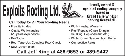 Exploits Roofing Ltd. (709-486-9653) - Annonce illustr&eacute;e - Locally owned &amp; operated roofing company based in Grand Falls-Windsor serving Central NL. Call Today for All Your Roofing Needs: Free Estimates Workmanship Warranty Quality Workmanship Roof Repairs (Crack Shingle, (20 years experience) Caulking, Replacement, etc.) Re-Roofs Winter Snow Removal from Home Roof Tune-Ups Complete Roof Check Competitive Rates New Construction Call Jeff King at 486-9653 or 489-9442