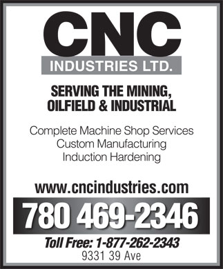CNC Industries Ltd (780-469-2346) - Display Ad - CNC INDUSTRIES LTD. SERVING THE MINING, OILFIELD & INDUSTRIAL Complete Machine Shop Services Custom Manufacturing Induction Hardening www.cncindustries.com 780 469-2346 Toll Free: 1-877-262-2343Toll Free: 1-877-262-2343 9331 39 Ave