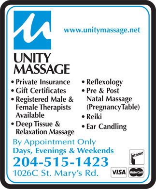 Unity Massage (204-253-6324) - Display Ad - www.unitymassage.net Private Insurance Reflexology Gift Certificates Pre & Post Natal Massage Registered Male & (PregnancyTable) Female Therapists Available Reiki Deep Tissue & Ear Candling Relaxation Massage By Appointment Only Days, Evenings & Weekends 204-515-1423 1026C St. Mary s Rd. www.unitymassage.net Private Insurance Reflexology Gift Certificates Pre & Post Natal Massage Registered Male & (PregnancyTable) Female Therapists Available Reiki Deep Tissue & Ear Candling Relaxation Massage By Appointment Only Days, Evenings & Weekends 204-515-1423 1026C St. Mary s Rd.