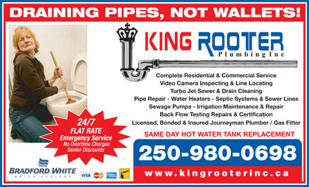 King Rooter Plumbing Inc (250-878-7959) - Display Ad - DRAINING PIPES, NOT WALLETS! Complete Residential & Commercial Service Video Camera Inspecting & Line Locating Turbo Jet Sewer & Drain Cleaning Pipe Repair - Water Heaters - Septic Systems & Sewer Lines Sewage Pumps - Irrigation Maintenance & Repair Back Flow Testing Repairs & Certification Licensed, Bonded & Insured Journeyman Plumber / Gas Fitter 24/7 FLAT RATE SAME DAY HOT WATER TANK REPLACEMENT Senior Discounts 250-980-0698 www.kingrooterinc.ca Emergency Service No Overtime Charges Senior Discounts 250-980-0698 www.kingrooterinc.ca DRAINING PIPES, NOT WALLETS! Complete Residential & Commercial Service Video Camera Inspecting & Line Locating Turbo Jet Sewer & Drain Cleaning Pipe Repair - Water Heaters - Septic Systems & Sewer Lines Sewage Pumps - Irrigation Maintenance & Repair Back Flow Testing Repairs & Certification Licensed, Bonded & Insured Journeyman Plumber / Gas Fitter 24/7 FLAT RATE SAME DAY HOT WATER TANK REPLACEMENT Emergency Service No Overtime Charges