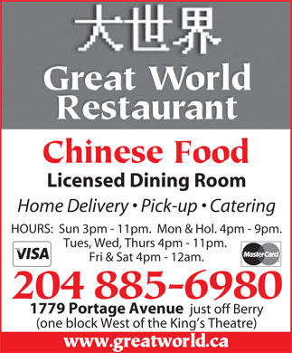 Great World Restaurant (204-885-6980) - Annonce illustr&eacute;e - Licensed Dining Room Home Delivery   Pick-up   Catering HOURS:  Sun 3pm - 11pm.  Mon &amp; Hol. 4pm - 9pm. Tues, Wed, Thurs 4pm - 11pm. Fri &amp; Sat 4pm - 12am. 1779 Portage Avenue just off Berry (one block West of the King s Theatre)