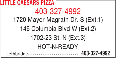 Little Caesars Pizza (403-327-4992) - Annonce illustr&eacute;e - 403-327-4992 1720 Mayor Magrath Dr. S (Ext.1) 146 Columbia Blvd W (Ext.2) 1702-23 St. N (Ext.3) HOT-N-READY