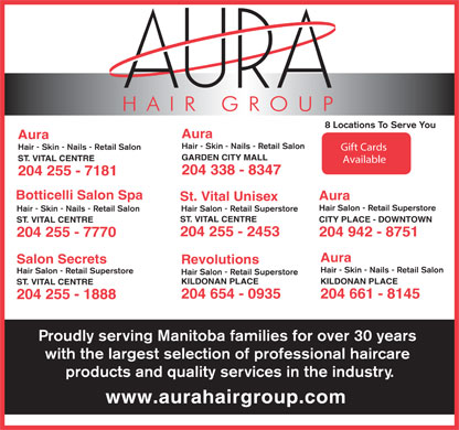 St Vital Unisex (204-255-2453) - Display Ad - 8 Locations To Serve You Aura Hair - Skin - Nails - Retail Salon Gift Cards GARDEN CITY MALL ST. VITAL CENTRE Available 204 338 - 8347 204 255 - 7181 Botticelli Salon Spa Aura St. Vital Unisex Hair Salon - Retail Superstore Hair - Skin - Nails - Retail Salon Hair Salon - Retail Superstore ST. VITAL CENTRE CITY PLACE - DOWNTOWN ST. VITAL CENTRE 204 255 - 2453 204 942 - 8751 204 255 - 7770 Aura Salon Secrets Revolutions Hair - Skin - Nails - Retail Salon Hair Salon - Retail Superstore KILDONAN PLACE ST. VITAL CENTRE 204 661 - 8145 204 654 - 0935 204 255 - 1888 Proudly serving Manitoba families for over 30 years with the largest selection of professional haircare products and quality services in the industry. www.aurahairgroup.com