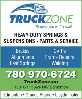 Truck Zone (780-451-0225) - Display Ad - Keeping you on the road HEAVY-DUTY SPRINGS & SUSPENSIONS - PARTS & SERVICE Brakes CVIPs Alignments Frame Repairs Leaf Springs Welding 780 970-6724 TruckZone.caTruckZone.ca 15816-111 Ave NW Edmonton Edmonton   Grande Prairie   Lloydminster