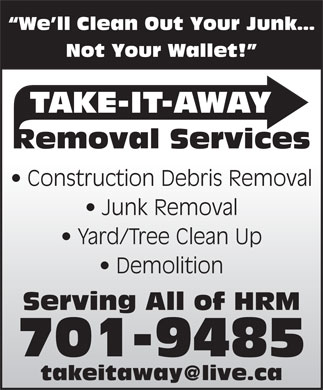 Take-It-Away Removal Services (902-701-9443) - Display Ad - We ll Clean Out Your Junk Not Your Wallet! TAKE-IT-AWAY Removal Services Construction Debris Removal Junk Removal Yard/Tree Clean Up Demolition Serving All of HRM 701-9485 takeitaway@live.ca