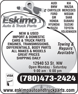 Eskimo Auto Repair Ltd (780-473-2424) - Annonce illustrée - KIA AUDI BMW MAZDA CHRYSLERMERCEDES FORD NISSAN GM SAAB HONDA SUBARU HYUNDAI SUZUKI ISUZU TOYOTA VOLKSWAGEN NEW & USED IMPORT & DOMESTIC CARS & TRUCK PARTS ENGINES, TRANSMISSIONS, Towing & DIFFERENTIALS, BODY PARTS Repairs ALL MAKES & MODELS Available GREAT PRICES SHIPPING DAILY 12940 53 St. NW Open Monday - Saturday 9:00 am - 6:00 pm (780)473-2424 www.eskimoautoandtruckparts.com