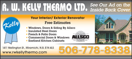 R W Kelly Thermo Ltd (506-778-8338) - Annonce illustr&eacute;e - See Our Ad on the Inside Back Cover Your Interior/ Exterior Renovator Free Estimates Windows, Doors &amp; Siding By Allsco Insulated Steel Doors French &amp; Patio Doors Commercial Doors &amp; Windows Eastland Kitchen Cabinets 1411 Wellington St., Miramichi, N.B. E1N 4L5 506-778-8338 www.rwkellythermo.com