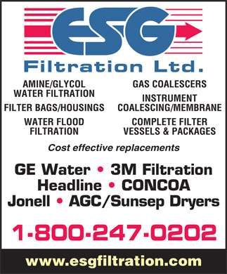 E S G Filtration Ltd (1-800-247-0202) - Display Ad - AMINE/GLYCOL GAS COALESCERS WATER FILTRATION INSTRUMENT FILTER BAGS/HOUSINGS COALESCING/MEMBRANE WATER FLOOD COMPLETE FILTER FILTRATION VESSELS & PACKAGES Cost effective replacements GE Water   3M Filtration Headline   CONCOA Jonell   AGC/Sunsep Dryers 1-800-247-0202 www.esgfiltration.com AMINE/GLYCOL GAS COALESCERS WATER FILTRATION INSTRUMENT FILTER BAGS/HOUSINGS COALESCING/MEMBRANE WATER FLOOD COMPLETE FILTER FILTRATION VESSELS & PACKAGES Cost effective replacements GE Water   3M Filtration Headline   CONCOA Jonell   AGC/Sunsep Dryers 1-800-247-0202 www.esgfiltration.com