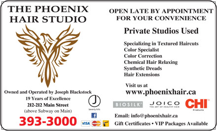 The Phoenix Hair Studio (867-393-3000) - Display Ad - THE PHOENIX OPEN LATE BY APPOINTMENT FOR YOUR CONVENIENCE HAIR STUDIO Private Studios Used Specializing in Textured Haircuts Color Specialist Color Correction Chemical Hair Relaxing Synthetic Dreads Hair Extensions Visit us at Owned and Operated by Joseph Blackstock www.phoenixhair.ca 19 Years of Excellence 212-212 Main Street (above Subway on Main) Email: info@phoenixhair.ca Gift Certificates   VIP Packages Available 393-3000