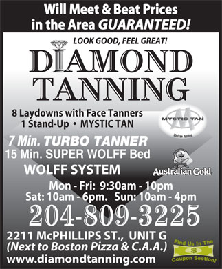 Diamond Tanning (204-339-1617) - Display Ad - Will Meet & Beat Prices in the Area GUARANTEED! LOOK GOOD, FEEL GREAT! 8 Laydowns with Face Tanners 1 Stand-Up     MYSTIC TAN 7 Min. TURBO TANNER 15 Min. SUPER WOLFF Bed WOLFF SYSTEM Mon - Fri:  9:30am - 10pm Sat: 10am - 6pm.   Sun: 10am - 4pm 204-809-3225 2211 McPHILLIPS ST.,  UNIT G (Next to Boston Pizza & C.A.A.) www.diamondtanning.com