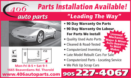 406 Auto Parts Inc (905-227-4067) - Annonce illustrée - Parts Installation Available! Leading The Way 90 Day Warranty On Parts 90 Day Warranty On Labour MLieccehnsed For Parts We Install MAaujtoo r & ReaMniicnsor Quality Used Auto Parts TMao Mopsatirs Cleaned & Road-Tested kes Computerized Inventory 406 Late Model Rebuilt Cars For Sale Collier#58 Bea verdams Computerized Parts - Locating Service We Pick Up Scrap Cars Mon-Fri 8-5   Sat 9-1 1665 Beaverdams Rd. Thorold www.406autoparts.com  Parts Installation Available! Leading The Way 90 Day Warranty On Parts 90 Day Warranty On Labour MLieccehnsed For Parts We Install MAaujtoo r & ReaMniicnsor Quality Used Auto Parts TMao Mopsatirs Cleaned & Road-Tested kes Computerized Inventory 406 Late Model Rebuilt Cars For Sale Collier#58 Bea verdams Computerized Parts - Locating Service We Pick Up Scrap Cars Mon-Fri 8-5   Sat 9-1 1665 Beaverdams Rd. Thorold www.406autoparts.com  Parts Installation Available! Leading The Way 90 Day Warranty On Parts 90 Day Warranty On Labour MLieccehnsed For Parts We Install MAaujtoo r & ReaMniicnsor Quality Used Auto Parts TMao Mopsatirs Cleaned & Road-Tested kes Computerized Inventory 406 Late Model Rebuilt Cars For Sale Collier#58 Bea verdams Computerized Parts - Locating Service We Pick Up Scrap Cars Mon-Fri 8-5   Sat 9-1 1665 Beaverdams Rd. Thorold www.406autoparts.com