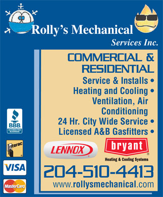 Rolly's Mechanical Services Inc (204-510-4413) - Annonce illustr&eacute;e - Rolly s Mechanical Services Inc. COMMERCIAL &amp; RESIDENTIAL Service &amp; Installs Heating and Cooling Ventilation, Air Conditioning 24 Hr. City Wide Service Licensed A&amp;B Gasfitters 204-510-4413 www. rollysmechanical .com Rolly s Mechanical Services Inc. COMMERCIAL &amp; RESIDENTIAL Service &amp; Installs Heating and Cooling Ventilation, Air Conditioning 24 Hr. City Wide Service Licensed A&amp;B Gasfitters 204-510-4413 www. rollysmechanical .com