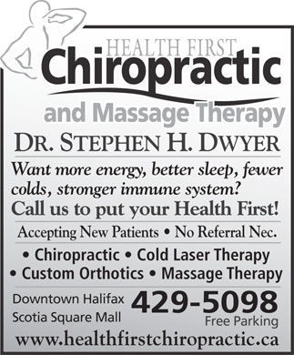 Health First Chiropractic and Massage Therapy (902-429-5098) - Annonce illustrée - DR. STEPHEN H. DWYER Want more energy, better sleep, fewer colds, stronger immune system? Call us to put your Health First! Accepting New Patients   No Referral Nec. Chiropractic   Cold Laser Therapy Custom Orthotics   Massage Therapy Downtown Halifax 429-5098 Scotia Square Mall Free Parking www.healthfirstchiropractic.ca