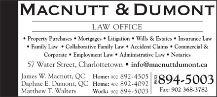 Macnutt & Dumont (902-894-5003) - Display Ad - Property Purchases   Mortgages   Litigation   Wills & Estates   Insurance Law Family Law    Collaborative Family Law   Accident Claims   Commercial & Corporate   Employment Law   Administrative Law   Notaries 57 Water Street, Charlottetown info@macnuttdumont.ca James W. Macnutt, QC Home: 902 892-4505 894-5003 Daphne E. Dumont, QC Home: 902 892-4092 Fax: 902 368-3782 Matthew T. Walters Work: 902 894-5003 LAW OFFICE